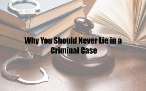 Why You Should Never Lie in a Criminal Case